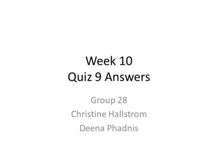 Week 10 Quiz 9 Answers Group 28 Christine Hallstrom Deena Phadnis.