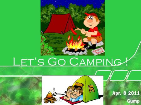 Let's Go Camping ! Apr. 8 2011 Gump. 2 How tired your daily life is ! Why are you dozing there ? You need a Refreshment ! What is the Best Choice ? Yes.