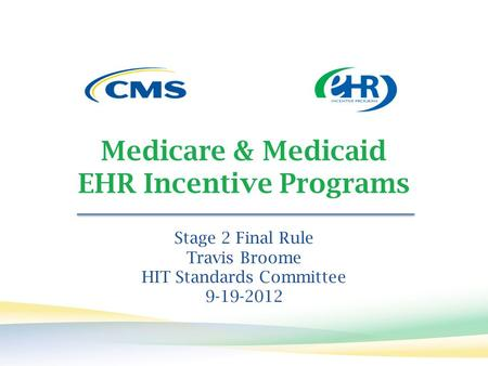 Medicare & Medicaid EHR Incentive Programs Stage 2 Final Rule Travis Broome HIT Standards Committee 9-19-2012.