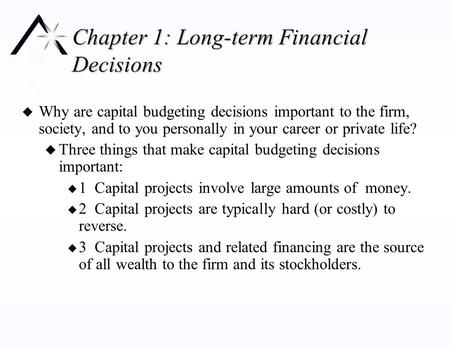 Chapter 1: Long-term Financial Decisions u Why are capital budgeting decisions important to the firm, society, and to you personally in your career or.