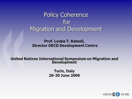 1 Policy Coherence for Migration and Development Prof. Louka T. Katseli, Director OECD Development Centre United Nations International Symposium on Migration.