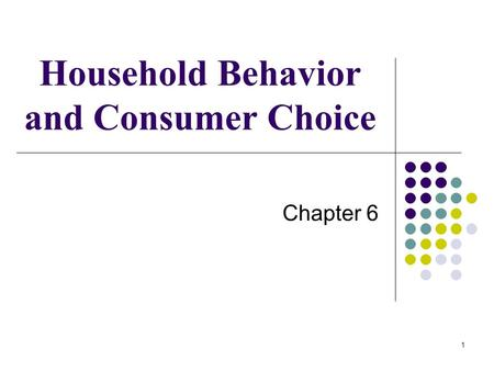 1 Household Behavior and Consumer Choice Chapter 6.
