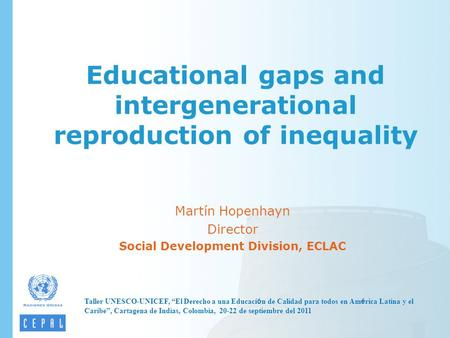 "Educational gaps and intergenerational reproduction of inequality Martín Hopenhayn Director Social Development Division, ECLAC Taller UNESCO-UNICEF, ""El."