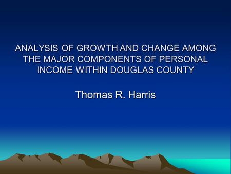 ANALYSIS OF GROWTH AND CHANGE AMONG THE MAJOR COMPONENTS OF PERSONAL INCOME WITHIN DOUGLAS COUNTY Thomas R. Harris.