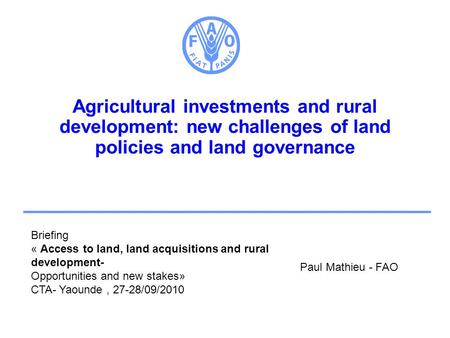 Agricultural investments and rural development: new challenges of land policies and land governance Paul Mathieu - FAO Briefing « Access to land, land.