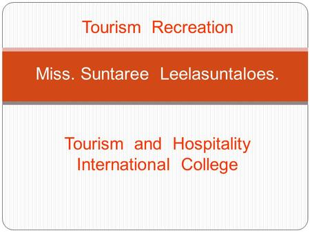 Tourism Recreation Miss. Suntaree Leelasuntaloes. Tourism and Hospitality International College.