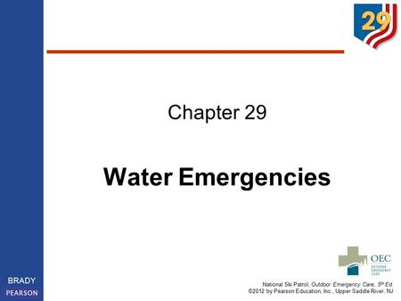 National Ski Patrol, Outdoor Emergency Care, 5 th Ed. ©2012 by Pearson Education, Inc., Upper Saddle River, NJ BRADY Chapter 29 Water Emergencies.