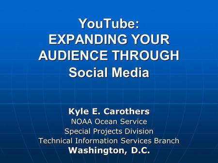 YouTube: EXPANDING YOUR AUDIENCE THROUGH Social Media Kyle E. Carothers NOAA Ocean Service Special Projects Division Technical Information Services Branch.