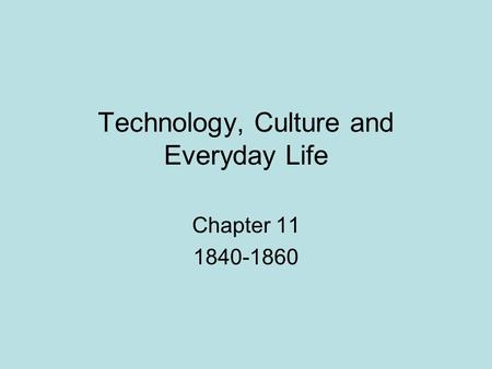 Technology, Culture and Everyday Life Chapter 11 1840-1860.