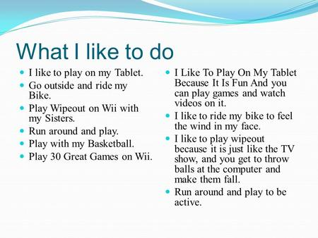 What I like to do I like to play on my Tablet. Go outside and ride my Bike. Play Wipeout on Wii with my Sisters. Run around and play. Play with my Basketball.