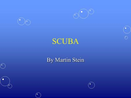 SCUBA By Martin Stein. Objectives At the end of the lesson the student will always understand the dangers involved in Scuba diving.At the end of the lesson.