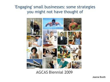 'Engaging' small businesses: some strategies you might not have thought of AGCAS Biennial 2009 Jeanne Booth.