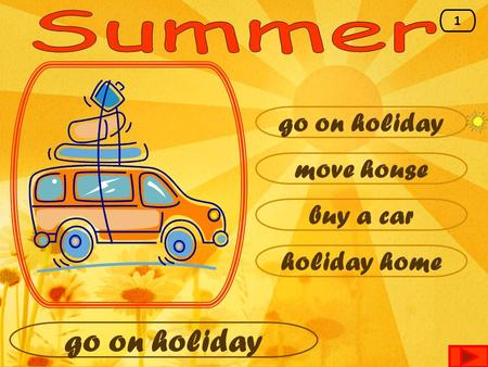 Go on holiday move house buy a car holiday home go on holiday 1.