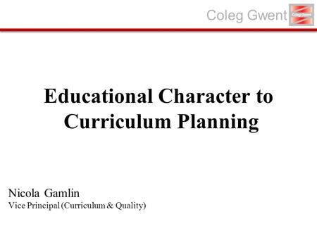 Coleg Gwent Educational Character to Curriculum Planning Nicola Gamlin Vice Principal (Curriculum & Quality)