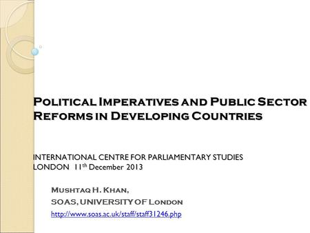 Political Imperatives and Public Sector Reforms in Developing Countries INTERNATIONAL CENTRE FOR PARLIAMENTARY STUDIES LONDON 11th December 2013 Mushtaq.