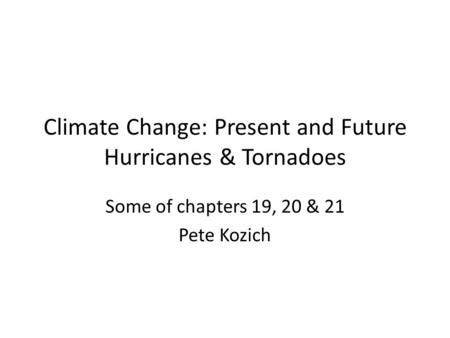 Climate Change: Present and Future Hurricanes & Tornadoes Some of chapters 19, 20 & 21 Pete Kozich.