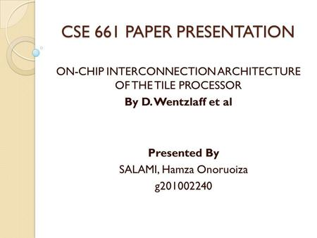 CSE 661 PAPER PRESENTATION ON-CHIP INTERCONNECTION ARCHITECTURE OF THE TILE PROCESSOR By D. Wentzlaff et al Presented By SALAMI, Hamza Onoruoiza g201002240.