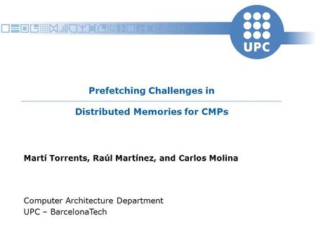 Prefetching Challenges in Distributed Memories for CMPs Martí Torrents, Raúl Martínez, and Carlos Molina Computer Architecture Department UPC – BarcelonaTech.