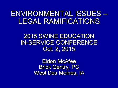 ENVIRONMENTAL ISSUES – LEGAL RAMIFICATIONS 2015 SWINE EDUCATION IN-SERVICE CONFERENCE Oct. 2, 2015 Eldon McAfee Brick Gentry, PC West Des Moines,