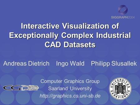 Interactive Visualization of Exceptionally Complex Industrial CAD Datasets Andreas Dietrich Ingo Wald Philipp Slusallek Computer Graphics Group Saarland.
