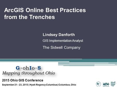 ArcGIS Online Best Practices from the Trenches Lindsey Danforth GIS Implementation Analyst The Sidwell Company 2015 Ohio GIS Conference September 21 -