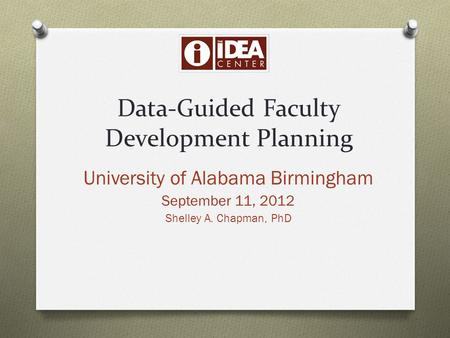 Data-Guided Faculty Development Planning University of Alabama Birmingham September 11, 2012 Shelley A. Chapman, PhD.