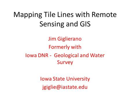 Mapping Tile Lines with Remote Sensing and GIS Jim Giglierano Formerly with Iowa DNR - Geological and Water Survey Iowa State University