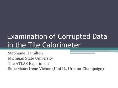 Examination of Corrupted Data in the Tile Calorimeter Stephanie Hamilton Michigan State University The ATLAS Experiment Supervisor: Irene Vichou (U of.