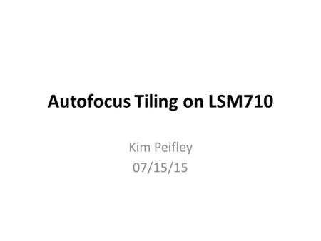 Autofocus Tiling on LSM710 Kim Peifley 07/15/15. When tiling on the 710 you will notice that the focus is uneven throughout the tile. In order to prevent.