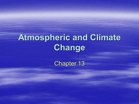 Atmospheric and Climate Change Chapter 13. 13-1 Climate and Climate Change Objectives 1.Explain the difference between weather and climate. 2.Identify.