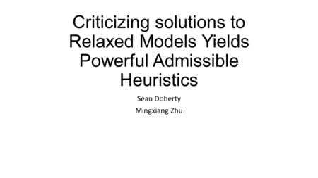 Criticizing solutions to Relaxed Models Yields Powerful Admissible Heuristics Sean Doherty Mingxiang Zhu.
