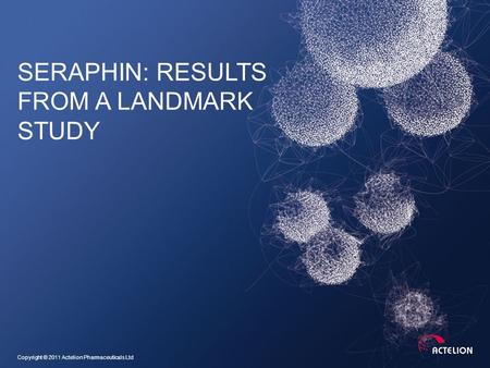 Copyright © 2011 Actelion Pharmaceuticals Ltd SERAPHIN: RESULTS FROM A LANDMARK STUDY.