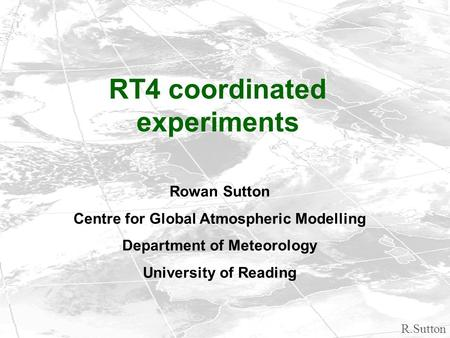 R.Sutton RT4 coordinated experiments Rowan Sutton Centre for Global Atmospheric Modelling Department of Meteorology University of Reading.