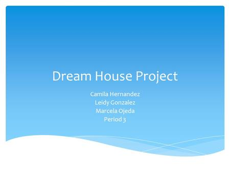 Dream House Project Camila Hernandez Leidy Gonzalez Marcela Ojeda Period 3.