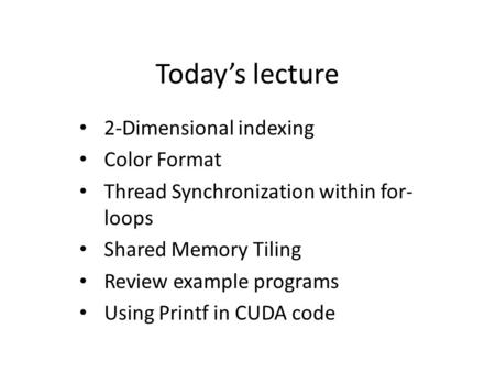 Today's lecture 2-Dimensional indexing Color Format Thread Synchronization within for- loops Shared Memory Tiling Review example programs Using Printf.