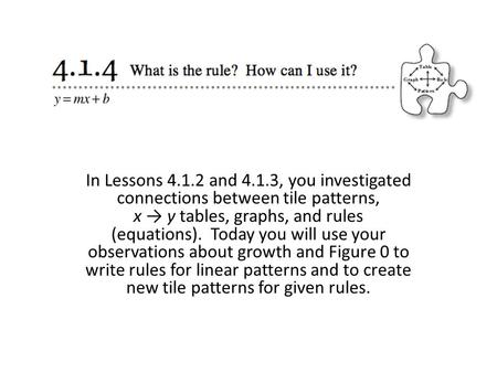 In Lessons 4.1.2 and 4.1.3, you investigated connections between tile patterns, x → y tables, graphs, and rules (equations).  Today you will use your observations.