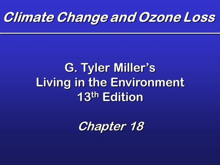 Climate Change and Ozone Loss G. Tyler Miller's Living in the Environment 13 th Edition Chapter 18 G. Tyler Miller's Living in the Environment 13 th Edition.