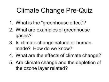 "Climate Change Pre-Quiz 1.What is the ""greenhouse effect""? 2.What are examples of greenhouse gases? 3.Is climate change natural or human- made? How do."