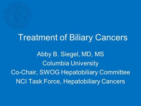 Treatment of Biliary Cancers Abby B. Siegel, MD, MS Columbia University Co-Chair, SWOG Hepatobiliary Committee NCI Task Force, Hepatobiliary Cancers.