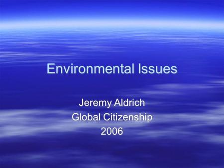 Environmental Issues Jeremy Aldrich Global Citizenship 2006 Jeremy Aldrich Global Citizenship 2006.