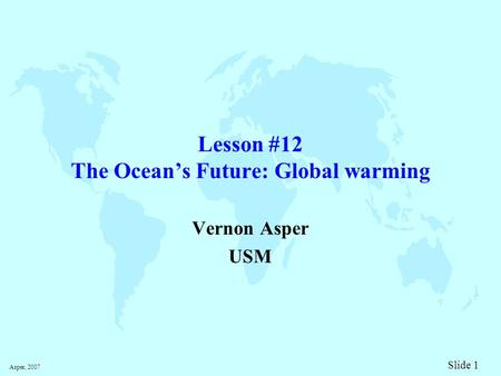 Asper, 2007 Slide 1 Lesson #12 The Ocean's Future: <strong>Global</strong> <strong>warming</strong> Vernon Asper USM.
