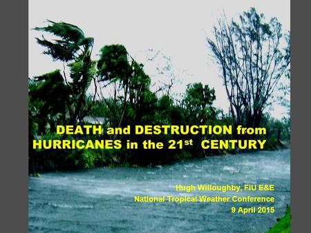 1 DEATH and DESTRUCTION from HURRICANES in the 21 st CENTURY Hugh Willoughby, FIU E&E National Tropical Weather Conference 9 April 2015.