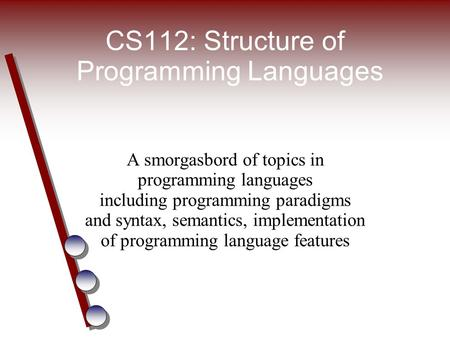 CS112: Structure of Programming Languages A smorgasbord of topics in programming languages including programming paradigms and syntax, semantics, implementation.