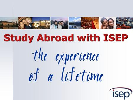 The experience of a lifetime Study Abroad with ISEP.