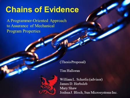 1 Chains of Evidence (Thesis Proposal) Tim Halloran William L. Scherlis (advisor) James D. Herbsleb Mary Shaw Joshua J. Bloch, Sun Microsystems Inc. A.