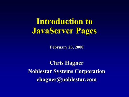 Introduction to JavaServer Pages February 23, 2000 Chris Hagner Noblestar Systems Corporation