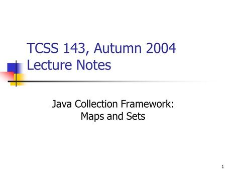 1 TCSS 143, Autumn 2004 Lecture Notes Java Collection Framework: Maps and Sets.