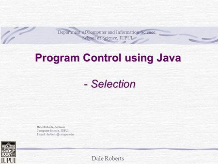 Dale Roberts Program Control using Java - Selection Dale Roberts, Lecturer Computer Science, IUPUI   Department of Computer.