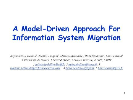 1 A Model-Driven Approach For Information System Migration Raymonde Le Delliou 1, Nicolas Ploquin 2, Mariano Belaunde 3, Reda Bendraou 4, Louis Féraud.