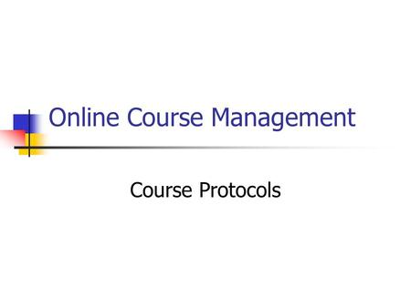 Online Course Management Course Protocols. Expectations for the students Expectations for the facilitator Include: Announcements Email courtesy Assignment.
